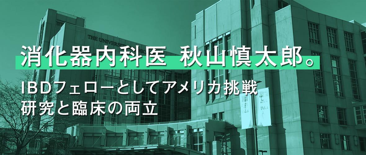 消化器内科医 秋山 慎太郎。IBDフェローとしてアメリカ挑戦 研究と臨床の両立
