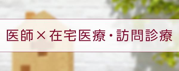 【特集】医師×在宅医療・訪問診療