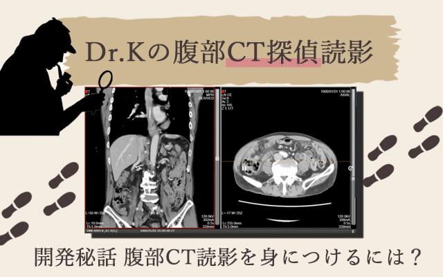 『Dr.Kの腹部CT探偵読影』 開発秘話 腹部CT読影を身につけるには?≪PR記事≫